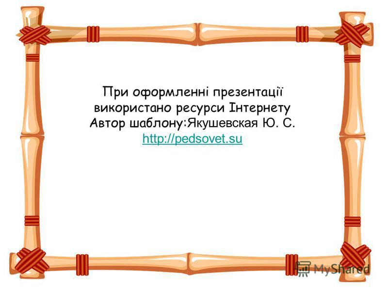 При оформленні презентації використано ресурси Інтернету Автор шаблону: Якушевская Ю. С. http://pedsovet.su http://pedsovet.su