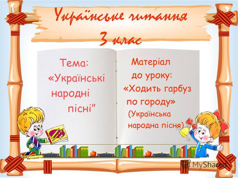 Українське читання 3 клас Тема: «Українські народні пісні Матеріал до уроку: «Ходить гарбуз по городу» (Українська народна пісня)