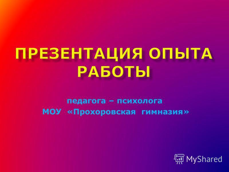 педагога – психолога МОУ «Прохоровская гимназия»