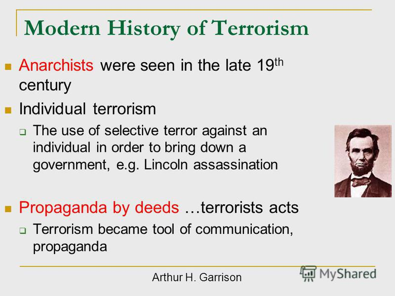 Modern History of Terrorism Anarchists were seen in the late 19 th century Individual terrorism The use of selective terror against an individual in order to bring down a government, e.g. Lincoln assassination Propaganda by deeds …terrorists acts Ter