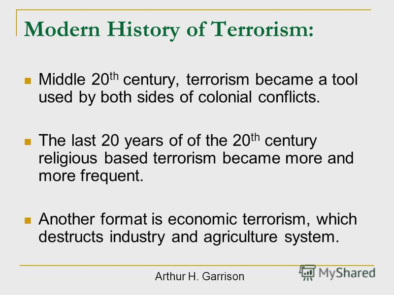 Modern History of Terrorism: Middle 20 th century, terrorism became a tool used by both sides of colonial conflicts. The last 20 years of of the 20 th century religious based terrorism became more and more frequent. Another format is economic terrori