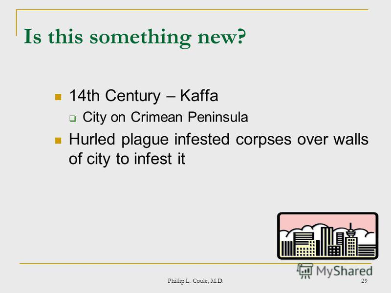 Phillip L. Coule, M.D. 29 Is this something new? 14th Century – Kaffa City on Crimean Peninsula Hurled plague infested corpses over walls of city to infest it