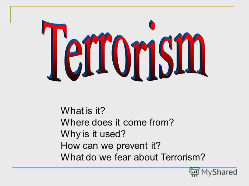 What is it? Where does it come from? Why is it used? How can we prevent it? What do we fear about Terrorism?