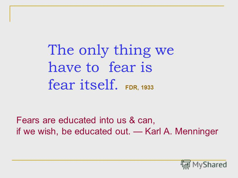 The only thing we have to fear is fear itself. FDR, 1933 Fears are educated into us & can, if we wish, be educated out. Karl A. Menninger