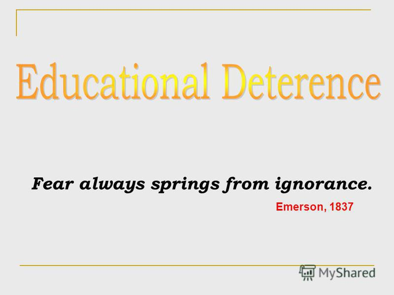 Fear always springs from ignorance. Emerson, 1837