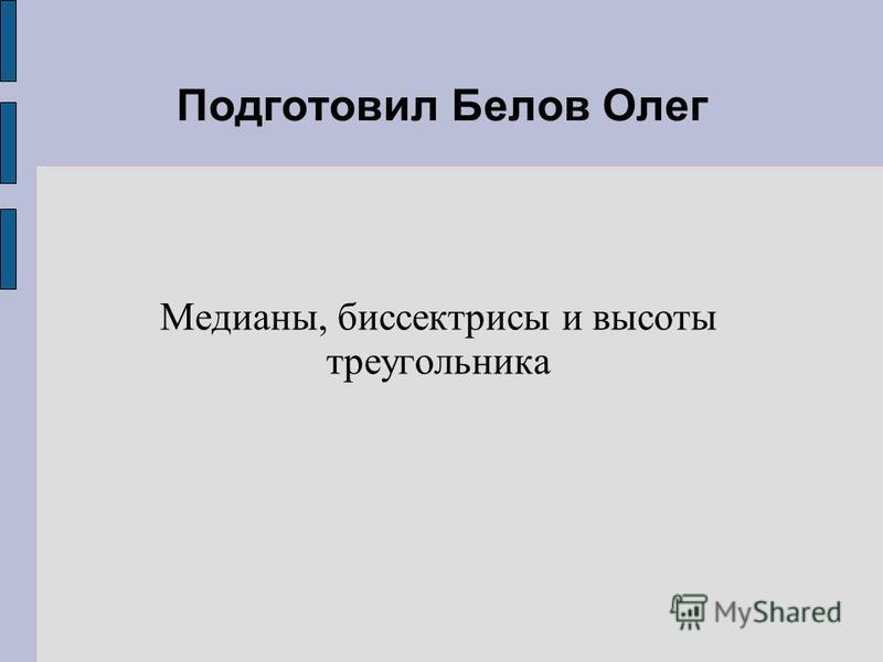 Подготовил Белов Олег Медианы, биссектрисы и высоты треугольника