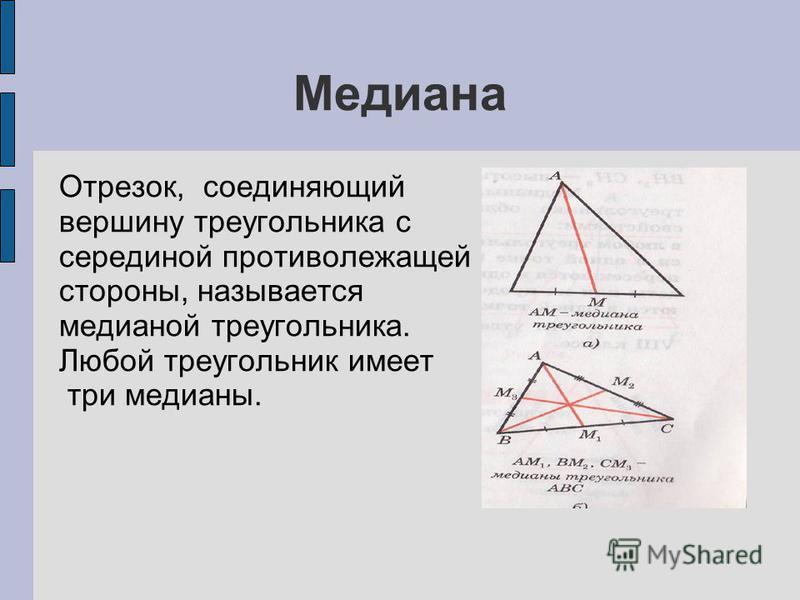 Медиана Отрезок, соединяющий вершину треугольника с серединой противолежащей стороны, называется медианой треугольника. Любой треугольник имеет три медианы.