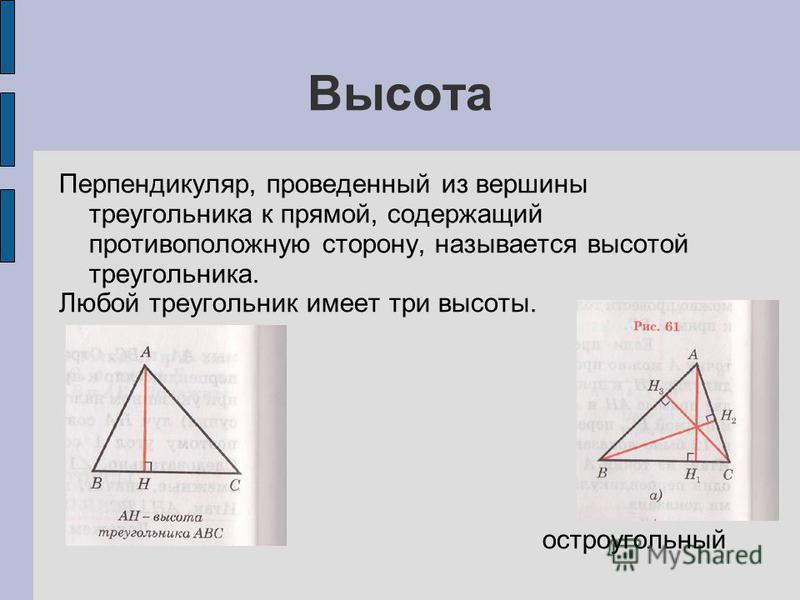 Высота Перпендикуляр, проведенный из вершины треугольника к прямой, содержащий противоположную сторону, называется высотой треугольника. Любой треугольник имеет три высоты. остроугольный