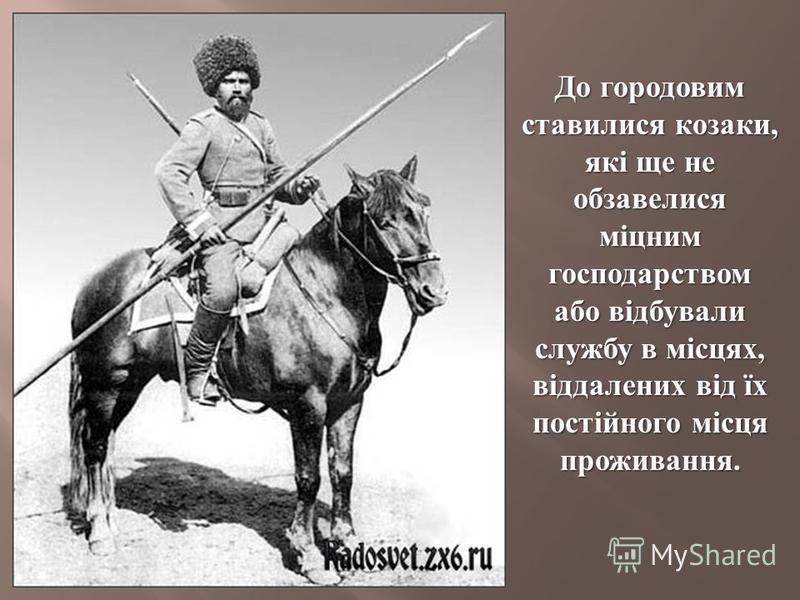 До городовим ставилися козаки, які ще не обзавелися міцним господарством або відбували службу в місцях, віддалених від їх постійного місця проживання.