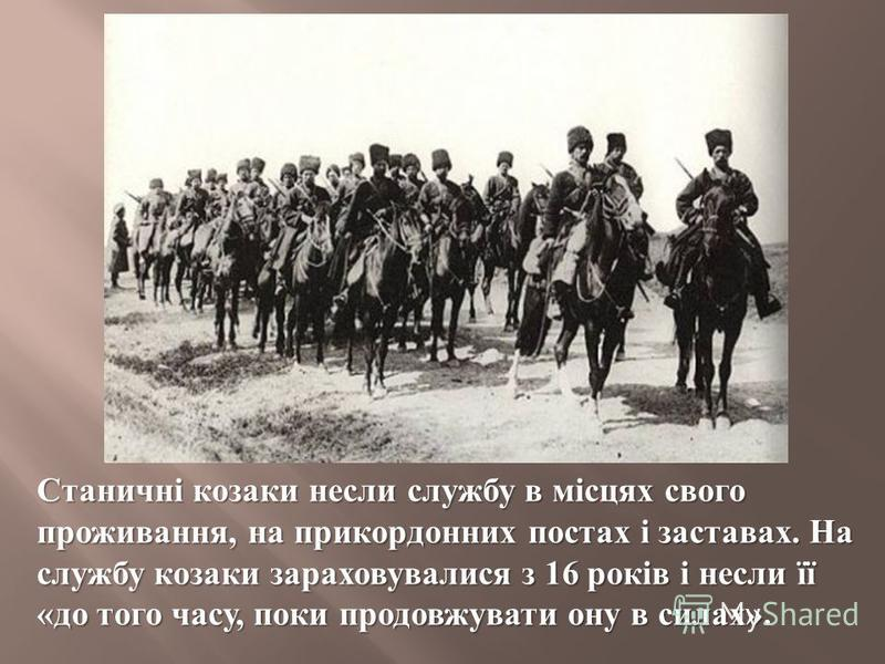 Станичні козаки несли службу в місцях свого проживання, на прикордонних постах і заставах. На службу козаки зараховувалися з 16 років і несли її « до того часу, поки продовжувати ону в силах ».