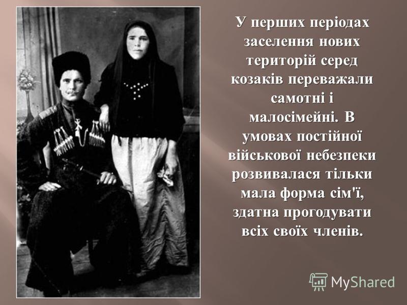 У перших періодах заселення нових територій серед козаків переважали самотні і малосімейні. В умовах постійної військової небезпеки розвивалася тільки мала форма сім ' ї, здатна прогодувати всіх своїх членів.