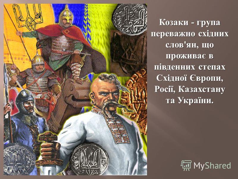 Козаки - група переважно східних слов ' ян, що проживає в південних степах Східної Європи, Росії, Казахстану та України.