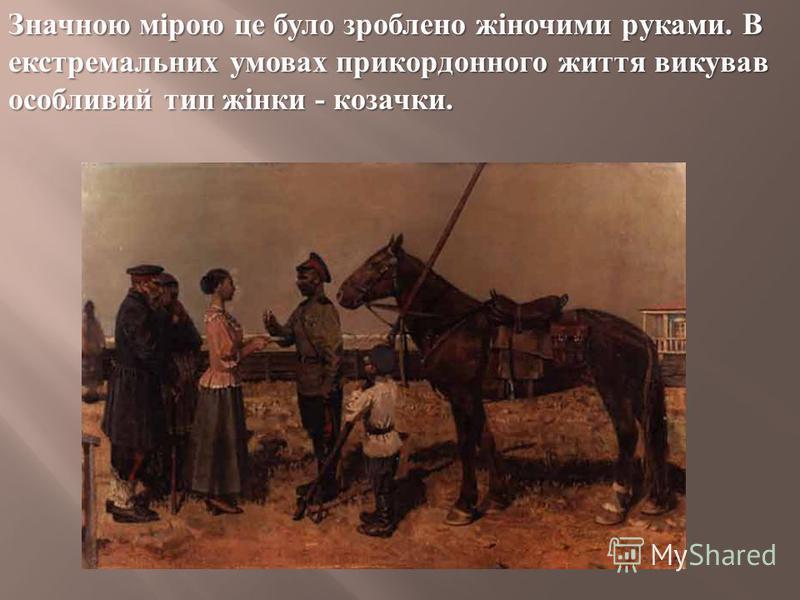 Значною мірою це було зроблено жіночими руками. В екстремальних умовах прикордонного життя викував особливий тип жінки - козачки.