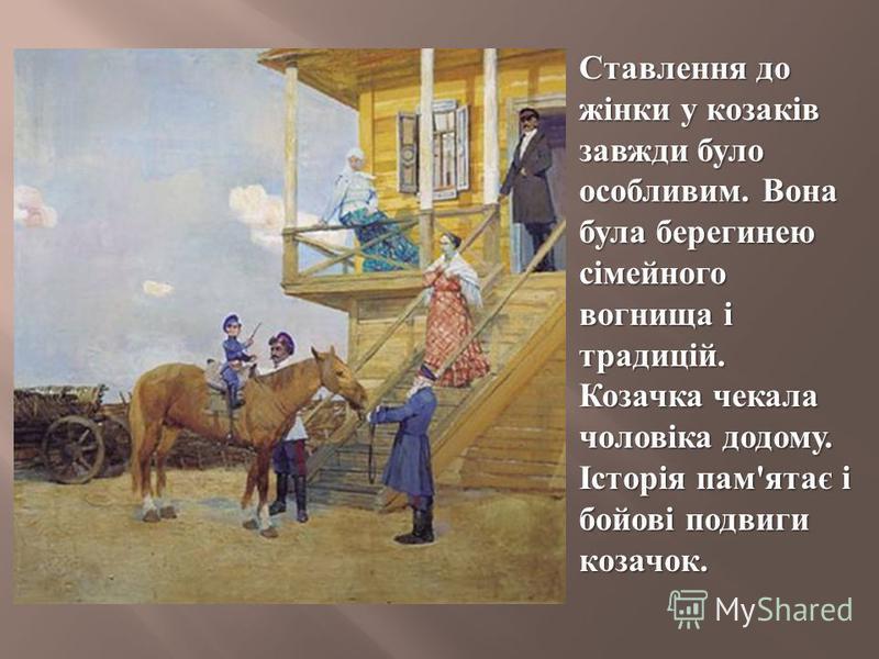 Ставлення до жінки у козаків завжди було особливим. Вона була берегинею сімейного вогнища і традицій. Козачка чекала чоловіка додому. Історія пам ' ятає і бойові подвиги козачок.