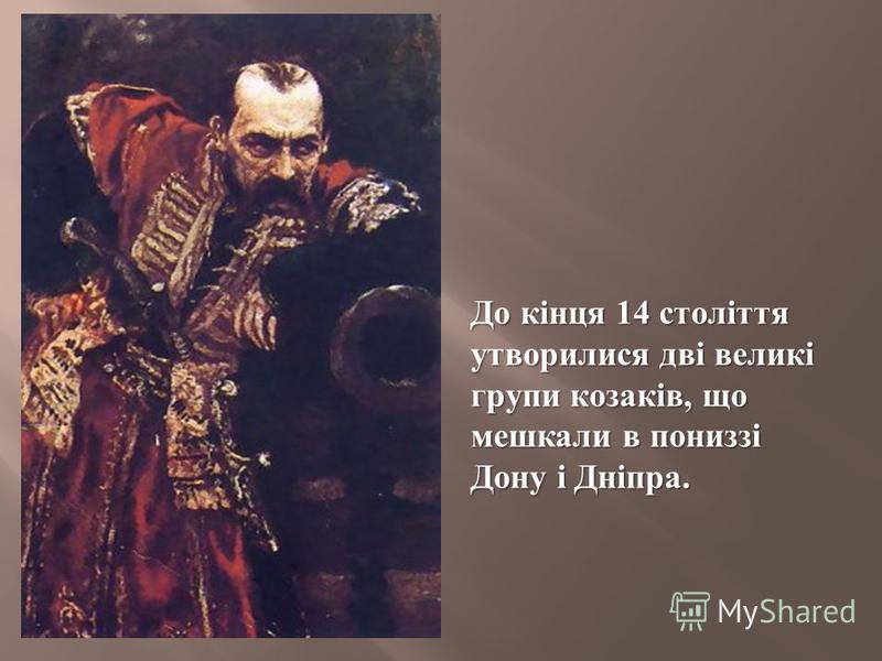 До кінця 14 століття утворилися дві великі групи козаків, що мешкали в пониззі Дону і Дніпра.