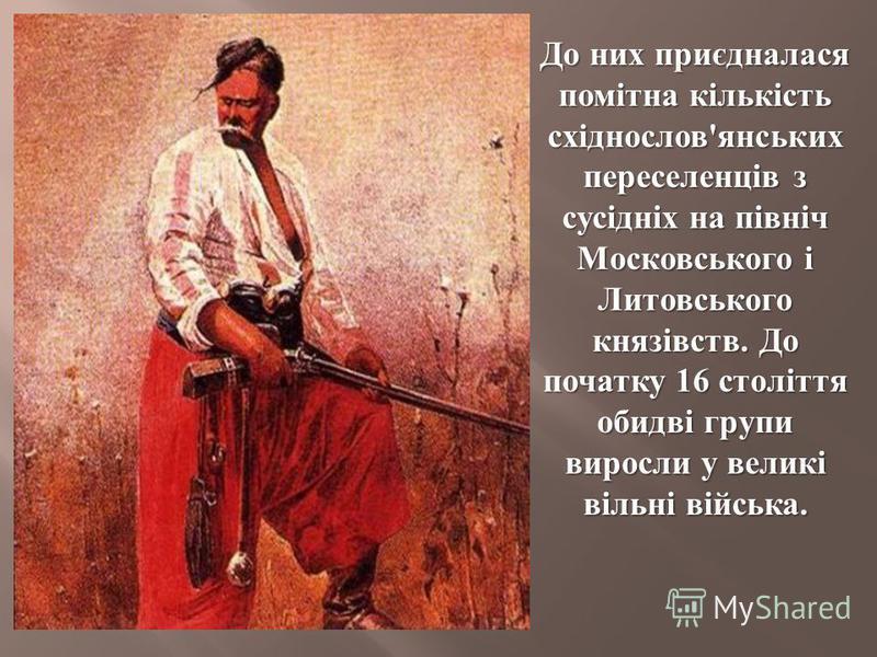До них приєдналася помітна кількість східнослов ' янських переселенців з сусідніх на північ Московського і Литовського князівств. До початку 16 століття обидві групи виросли у великі вільні війська.