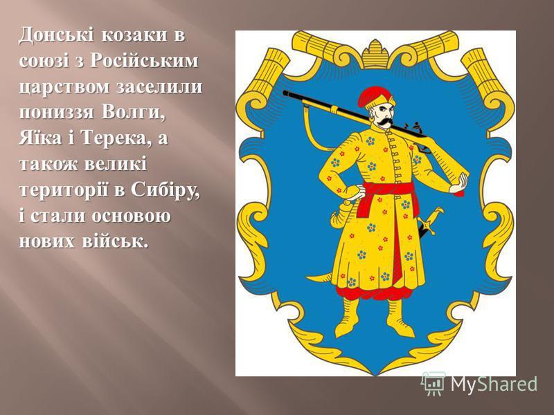 Донські козаки в союзі з Російським царством заселили пониззя Волги, Яїка і Терека, а також великі території в Сибіру, і стали основою нових військ.