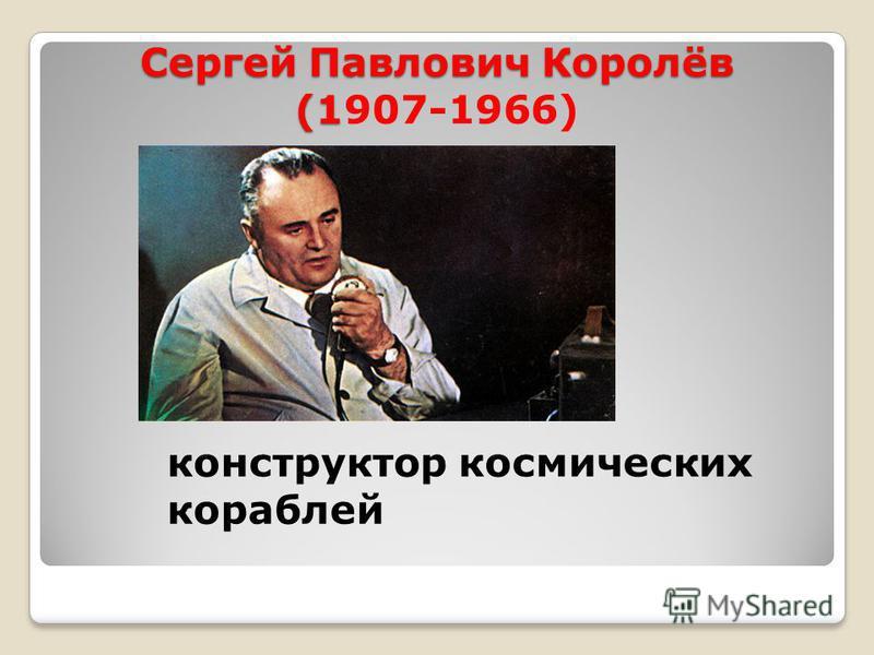 Сергей Павлович Королёв (1 Сергей Павлович Королёв (1907-1966) конструктор космических кораблей