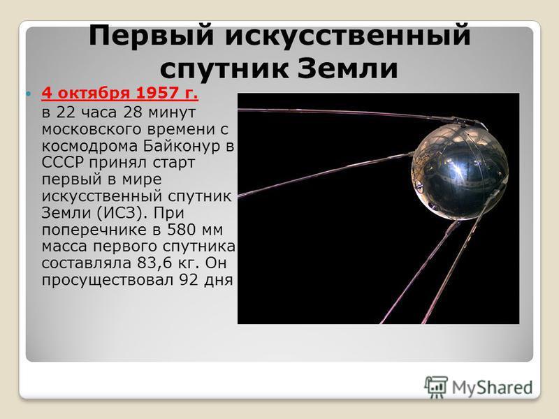 Первый искусственный спутник Земли 4 октября 1957 г. в 22 часа 28 минут московского времени с космодрома Байконур в СССР принял старт первый в мире искусственный спутник Земли (ИСЗ). При поперечнике в 580 мм масса первого спутника составляла 83,6 кг.