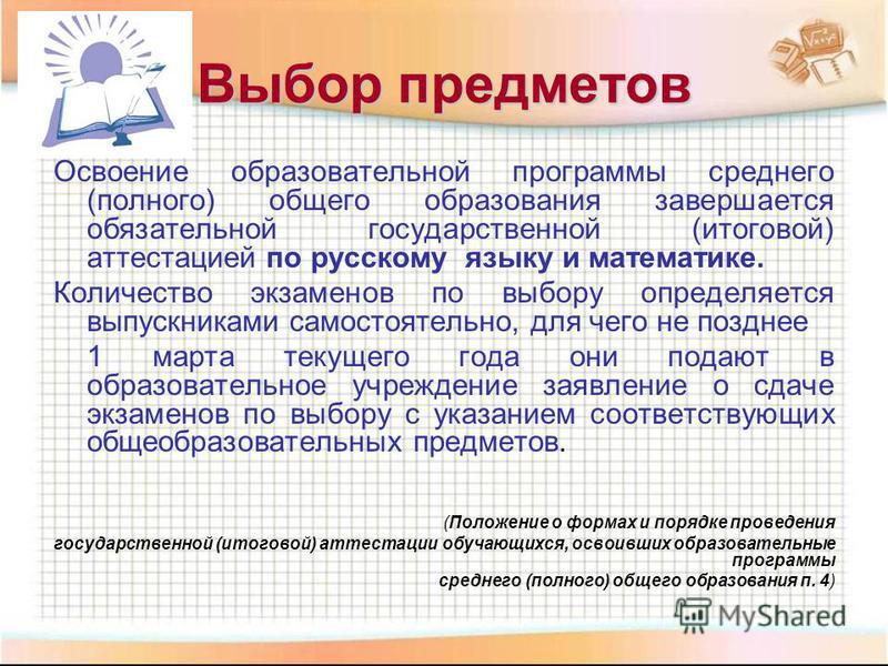 Выбор предметов Освоение образовательной программы среднего (полного) общего образования завершается обязательной государственной (итоговой) аттестацией по русскому языку и математике. Количество экзаменов по выбору определяется выпускниками самостоя
