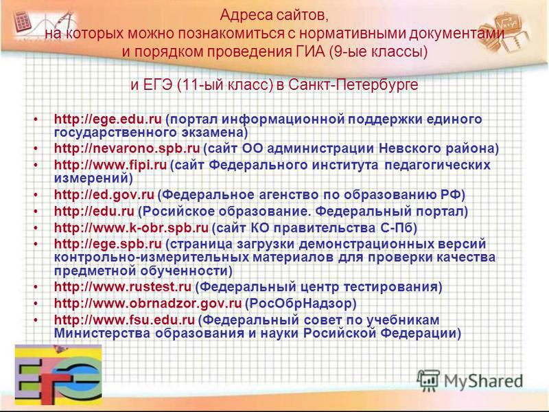 Адреса сайтов, на которых можно познакомиться с нормативными документами и порядком проведения ГИА (9-ые классы) и ЕГЭ (11-ый класс) в Санкт-Петербурге http://ege.edu.ru (портал информационной поддержки единого государственного экзамена) http://nevar