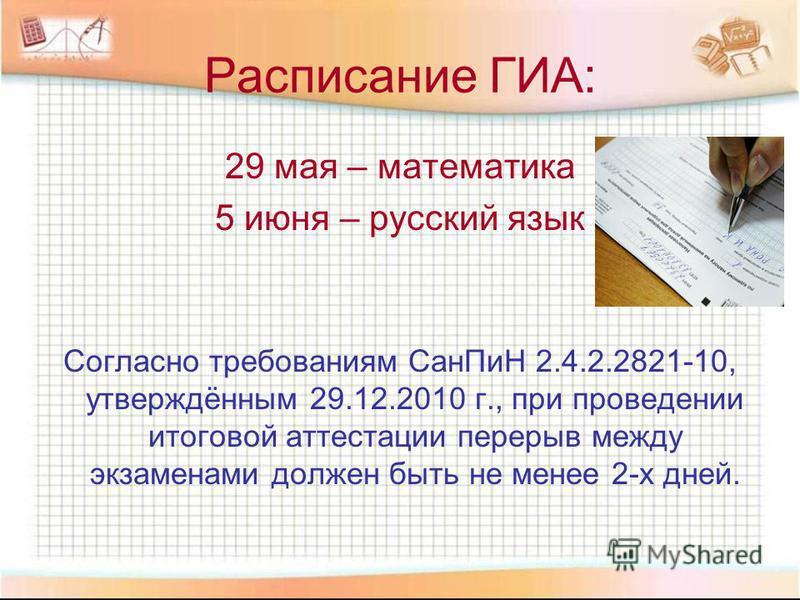 Расписание ГИА: 29 мая – математика 5 июня – русский язык Согласно требованиям Сан ПиН 2.4.2.2821-10, утверждённым 29.12.2010 г., при проведении итоговой аттестации перерыв между экзаменами должен быть не менее 2-х дней.