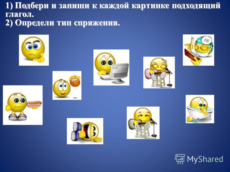 1) Подбери и запиши к каждой картинке подходящий глагол. 2) Определи тип спряжения.