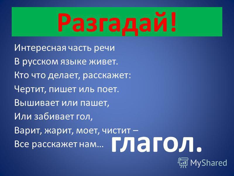 Разгадай! Интересная часть речи В русском языке живет. Кто что делает, расскажет: Чертит, пишет иль поет. Вышивает или пашет, Или забивает гол, Варит, жарит, моет, чистит – Все расскажет нам… глагол.