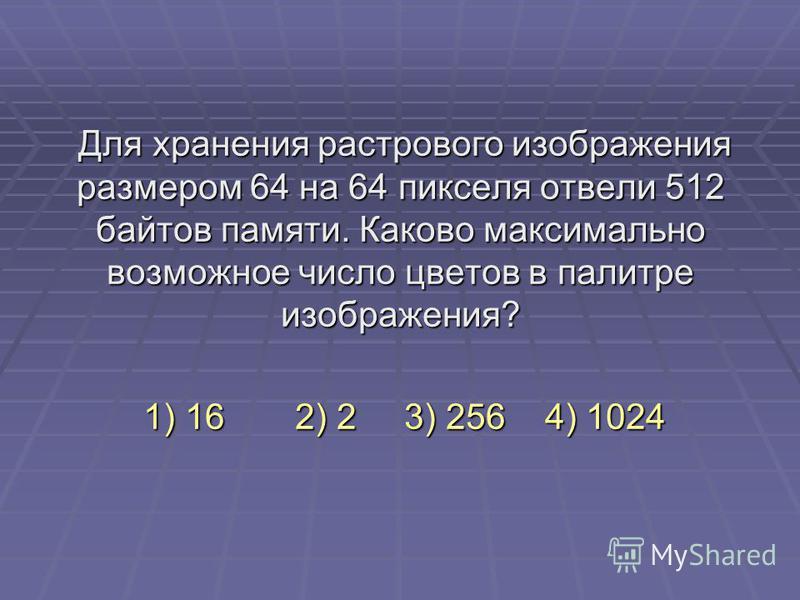 Для хранения растрового изображения размером 64 на 64 пикселя отвели 512 байтов памяти. Каково максимально возможное число цветов в палитре изображения? 1) 162) 2 3) 256 4) 1024