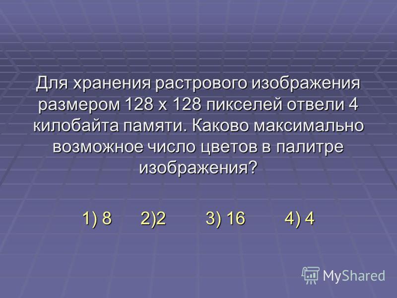 Для хранения растрового изображения размером 128 x 128 пикселей отвели 4 килобайта памяти. Каково максимально возможное число цветов в палитре изображения? 1) 8 2)2 3) 16 4) 4
