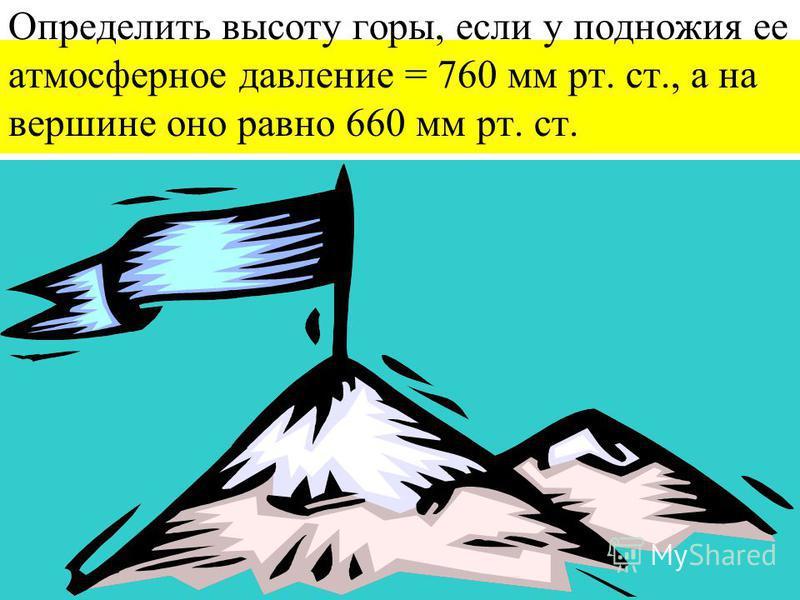 Определить высоту горы, если у подножия ее атмосферное давление = 760 мм рт. ст., а на вершине оно равно 660 мм рт. ст.