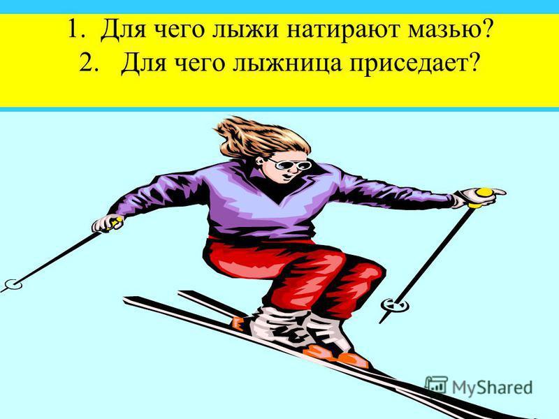 1. Для чего лыжи натирают мазью? 2. Для чего лыжница приседает?