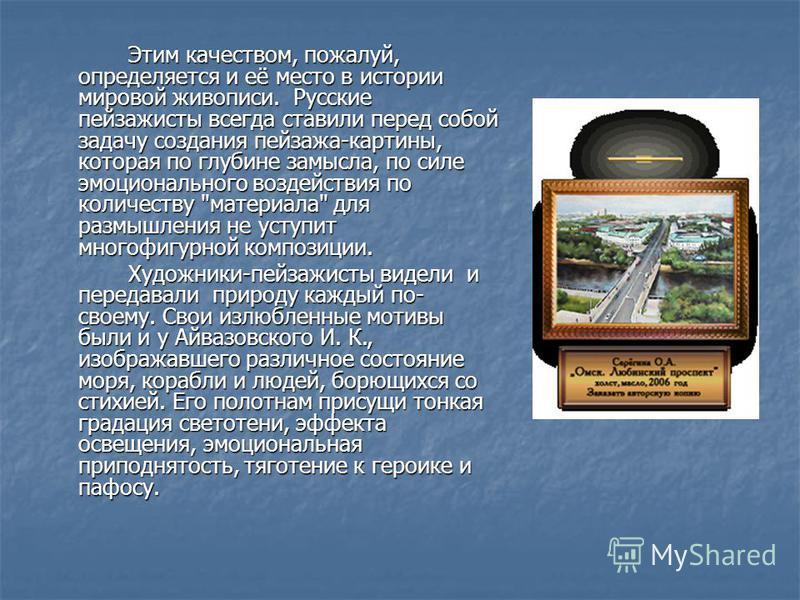 Этим качеством, пожалуй, определяется и её место в истории мировой живописи. Русские пейзажисты всегда ставили перед собой задачу создания пейзажа-картины, которая по глубине замысла, по силе эмоционального воздействия по количеству