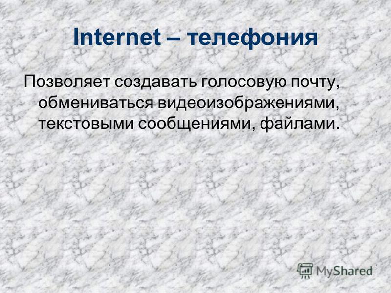 Internet – телефония Позволяет создавать голосовую почту, обмениваться видеоизображениями, текстовыми сообщениями, файлами.