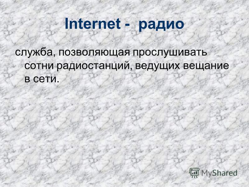 Internet - радио служба, позволяющая прослушивать сотни радиостанций, ведущих вещание в сети.