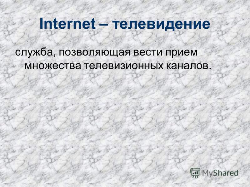 Internet – телевидение служба, позволяющая вести прием множества телевизионных каналов.