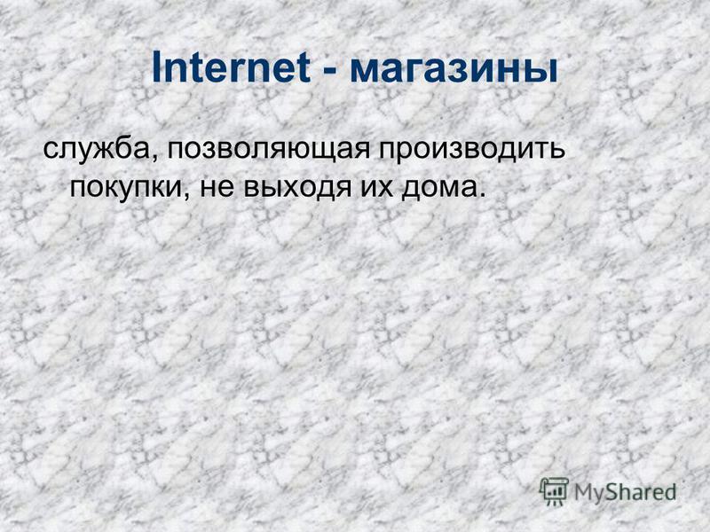 Internet - магазины служба, позволяющая производить покупки, не выходя их дома.
