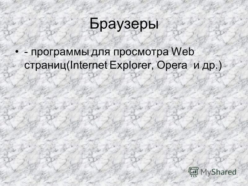 Браузеры - программы для просмотра Web страниц(Internet Explorer, Opera и др.)