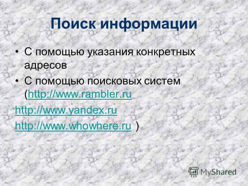 Поиск информации С помощью указания конкретных адресов С помощью поисковых систем (http://www.rambler.ruhttp://www.rambler.ru http://www.yandex.ru http://www.whowhere.ruhttp://www.whowhere.ru )