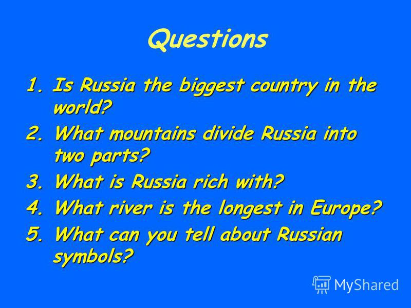 Questions 1.Is Russia the biggest country in the world? 2.What mountains divide Russia into two parts? 3.What is Russia rich with? 4.What river is the longest in Europe? 5.What can you tell about Russian symbols?