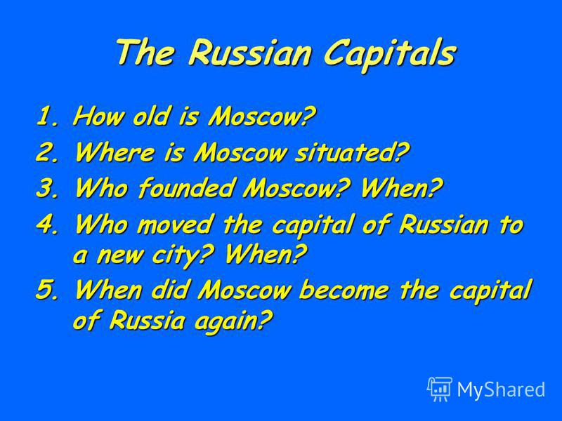 The Russian Capitals 1.How old is Moscow? 2.Where is Moscow situated? 3.Who founded Moscow? When? 4.Who moved the capital of Russian to a new city? When? 5.When did Moscow become the capital of Russia again?