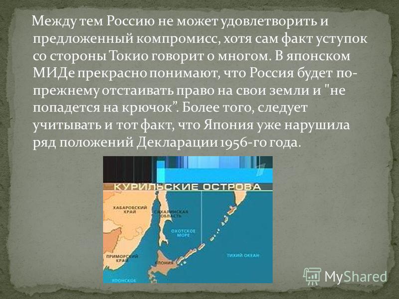 Между тем Россию не может удовлетворить и предложенный компромисс, хотя сам факт уступок со стороны Токио говорит о многом. В японском МИДе прекрасно понимают, что Россия будет по- прежнему отстаивать право на свои земли и