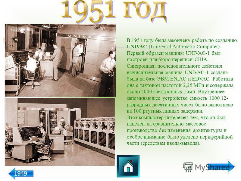 В 1951 году была закончена работа по созданию UNIVAC (Universal Automatic Computer). Первый образец машины UNIVAC-1 был построен для бюро переписи США. Синхронная, последовательного действия вычислительная машина UNIVAC-1 создана была на базе ЭВМ ENI