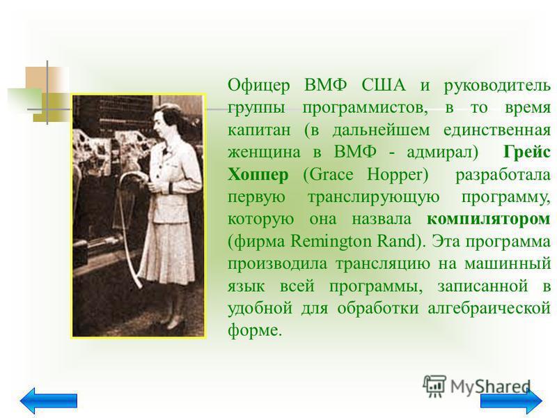 Офицер ВМФ США и руководитель группы программистов, в то время капитан (в дальнейшем единственная женщина в ВМФ - адмирал) Грейс Хоппер (Grace Hopper) разработала первую транслирующую программу, которую она назвала компилятором (фирма Remington Rand)