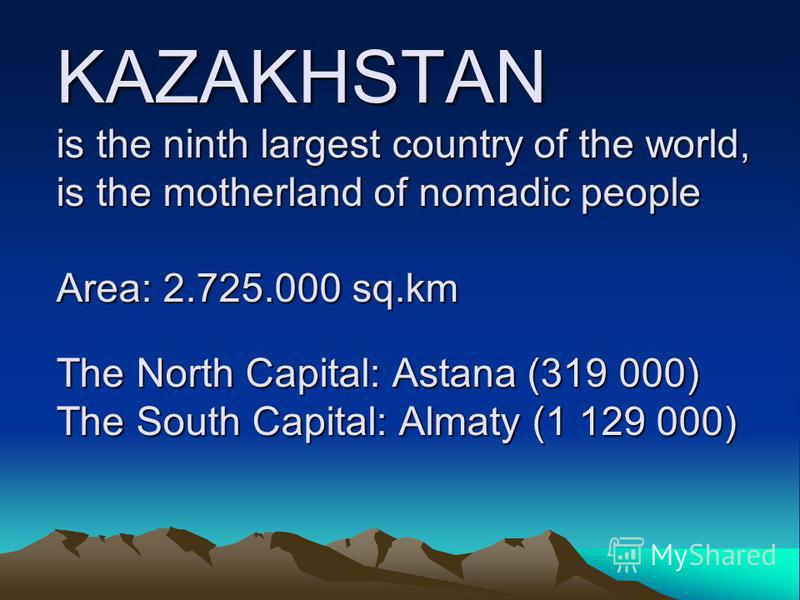 KAZAKHSTAN is the ninth largest country of the world, is the motherland of nomadic people Area: 2.725.000 sq.km The North Capital: Astana (319 000) The South Capital: Almaty (1 129 000)