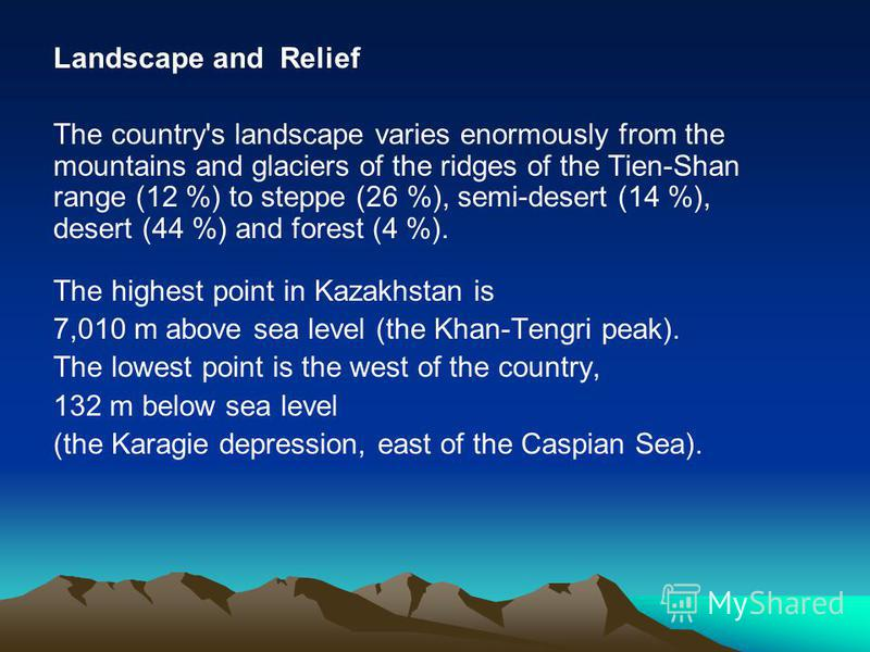 Landscape and Relief The country's landscape varies enormously from the mountains and glaciers of the ridges of the Tien-Shan range (12 %) to steppe (26 %), semi-desert (14 %), desert (44 %) and forest (4 %). The highest point in Kazakhstan is 7,010