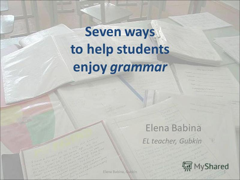 Seven ways to help students enjoy grammar Elena Babina EL teacher, Gubkin 1Elena Babina, Gubkin