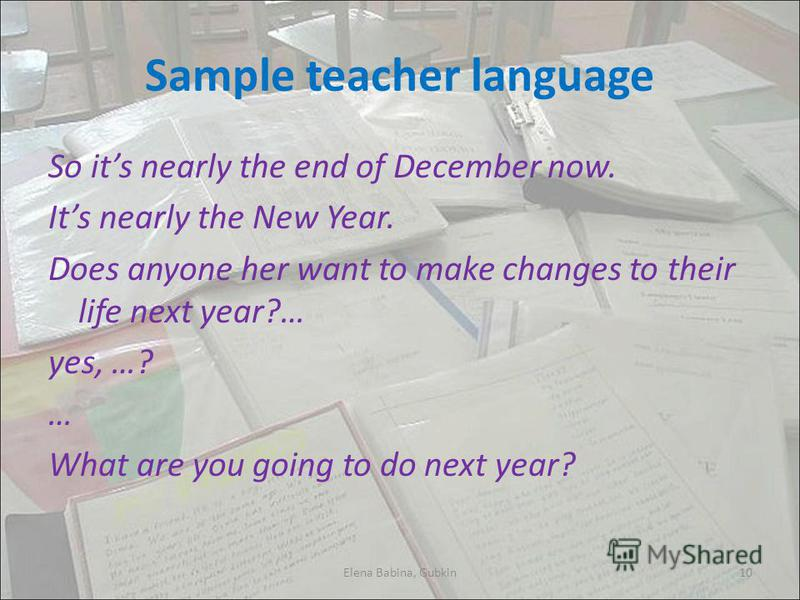 Sample teacher language So its nearly the end of December now. Its nearly the New Year. Does anyone her want to make changes to their life next year?… yes, …? … What are you going to do next year? Elena Babina, Gubkin10