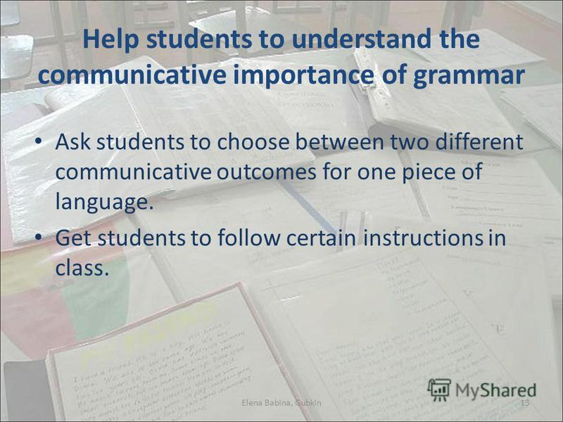 Help students to understand the communicative importance of grammar Ask students to choose between two different communicative outcomes for one piece of language. Get students to follow certain instructions in class. Elena Babina, Gubkin13