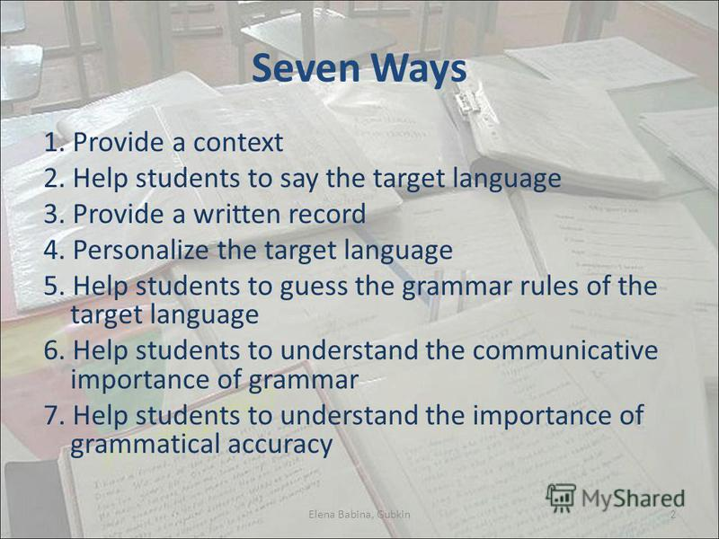 Seven Ways 1. Provide a context 2. Help students to say the target language 3. Provide a written record 4. Personalize the target language 5. Help students to guess the grammar rules of the target language 6. Help students to understand the communica